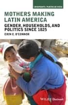 Mothers Making Latin America - Gender, Households, and Politics Since 1825 ebook by Erin E. O'Connor