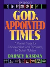 God's Appointed Times - A Practical Guide For Understanding and Celebrating The Biblical Holy Days ebook by Barney Kasdan