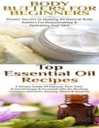 Body Butters for Beginners & Top Essential Oil Recipes ebook by Lindsey P