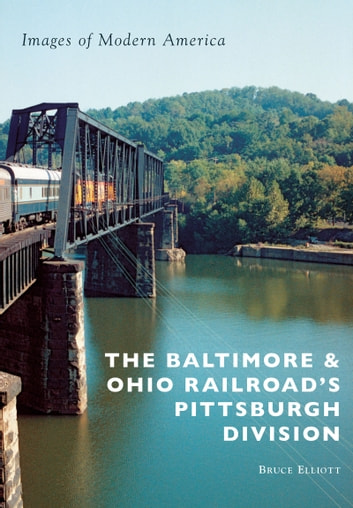 The Baltimore & Ohio Railroad's Pittsburgh Division ebook by Bruce Elliott