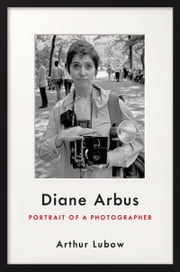 Diane Arbus - Portrait of a Photographer ebook by Arthur Lubow