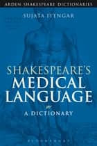 Shakespeare's Medical Language: A Dictionary ebook by Sujata Iyengar