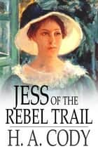 Jess of the Rebel Trail ebook by H. A. Cody