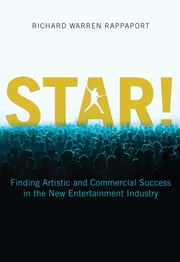 STAR! - Finding Artistic and Commercial Success in the New Entertainment Industry ebook by Richard Warren Rappaport