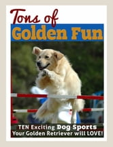 Tons of Golden Fun - Ten Exciting Dog Sports Your Golden Retriever Will Love! ebook by Nancy Aingworth
