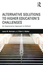 Alternative Solutions to Higher Education's Challenges - An Appreciative Approach to Reform ebook by Laura M. Harrison, Peter C. Mather