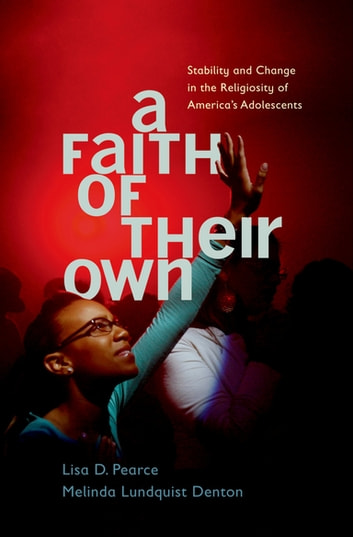 A Faith of Their Own - Stability and Change in the Religiosity of America's Adolescents ebook by Lisa Pearce,Melinda Lundquist Denton