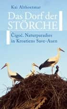 Das Dorf der Störche - Cigoc. Naturparadies in Kroatiens Save-Auen ebook by Kai Althoetmar