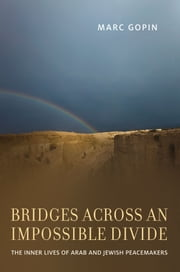Bridges across an Impossible Divide: The Inner Lives of Arab and Jewish Peacemakers ebook by Marc Gopin