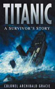 Titanic: A Survivor's Story ebook by Colonel Archibald Gracie