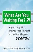 What Are You Waiting For? - A practical guide to knowing what you want and making it happen … NOW ebook by Brunskill-Matson, Shelley, Watt,...