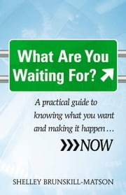 What Are You Waiting For? - A practical guide to knowing what you want and making it happen … NOW ebook by Brunskill-Matson,Shelley,Watt,Ian