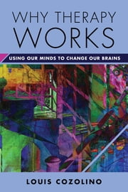 Why Therapy Works: Using Our Minds to Change Our Brains (Norton Series on Interpersonal Neurobiology) ebook by Louis Cozolino