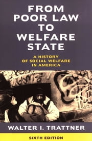 From Poor Law to Welfare State, 6th Edition - A History of Social Welfare in America ebook by Walter I. Trattner