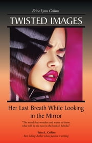 Twisted Images - Her Last Breath While Looking in the Mirror ebook by Erica  Lynn Collins