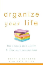 Organize Your Life - Free Yourself from Clutter and Find More Personal Time ebook by Ronni Eisenberg,Kate Kelly