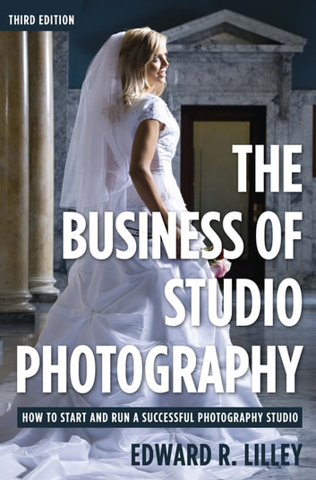 The Business of Studio Photography - How to Start and Run a Successful Photography Studio ebook by Edward R. Lilley