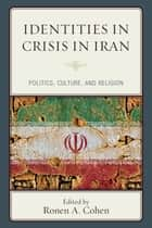 Identities in Crisis in Iran - Politics, Culture, and Religion ebook by Ronen A. Cohen, Ronen A. Cohen, Moshe-hay S. Hagigat,...