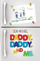 Daddy, Daddy, and Me ebook by Sean Michael