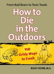 How to Die in the Outdoors - From Bad Bears to Toxic Toads, 110 Grisly Ways to Croak ebook by Buck Tilton,Robert Prince
