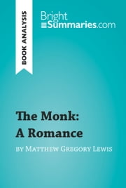 The Monk: A Romance by Matthew Gregory Lewis (Book Analysis) - Detailed Summary, Analysis and Reading Guide ebook by Bright Summaries