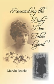 Researching The Baby Doe Tabor Legend ebook by Marvin H. Brooks