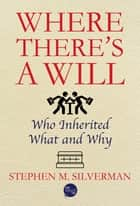 Where There's a Will: Who Inherited What and Why ebook by Stephen M. Silverman