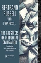 The Prospects of Industrial Civilisation ebook by Bertrand Russell,Dora Russell