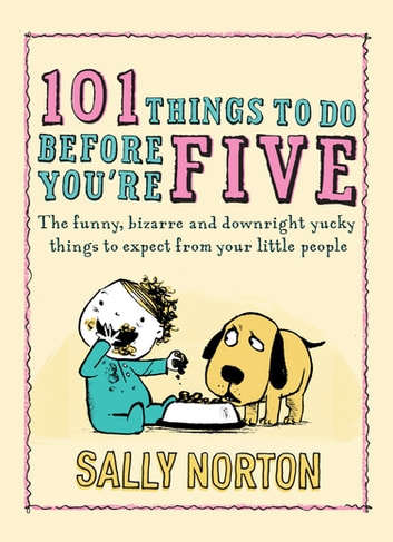 101 Things to Do Before You're Five - The funny, bizarre and downright yucky things to expect from your little people ebook by Sally Norton