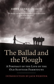 Ballad and the Plough - A Portrait of the Life of the Old Scottish Farmtouns ebook by David Kerr Cameron
