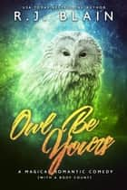Owl Be Yours - A Magical Romantic Comedy (with a body count) eBook by RJ Blain