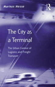 The City as a Terminal - The Urban Context of Logistics and Freight Transport ebook by Markus Hesse