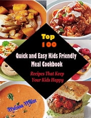 Top 100 Quick and Easy Kids Friendly Meal Cookbook : Recipes That Keep Your Kids Happy ebook by Melissa Miller