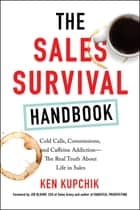 The Sales Survival Handbook - Cold Calls, Commissions, and Caffeine Addiction--The Real Truth About Life in Sales ebook by Ken Kupchik