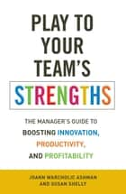 Play to Your Team's Strengths ebook by JoAnn Warcholic Ashman,Susan Shelly