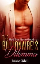 Billionaire's Dilemma - Part 3 - Bad Boy Gone Good, #3 ebook by Roxie Odell