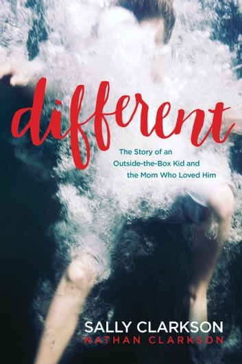 Different - The Story of an Outside-the-Box Kid and the Mom Who Loved Him ebook by Sally Clarkson,Nathan Clarkson