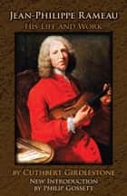 Jean-Philippe Rameau - His Life and Work ebook by Cuthbert Girdlestone, Philip Gossett
