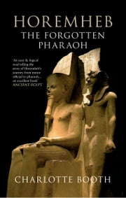Horemheb: The Forgotten Pharaoh - The Forgotten Pharaoh ebook by Charlotte Booth