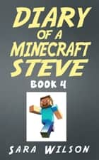 Diary of a Minecraft Steve (Book 4): The Amazing Minecraft World Told by a Hero Minecraft Steve ebook by Sara Wilson