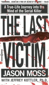The Last Victim - A True-Life Journey into the Mind of the Serial Killer ebook by Jason Moss,Jeffrey Kottler