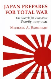 Japan Prepares for Total War - The Search for Economic Security, 1919–1941 ebook by Michael A. Barnhart