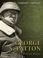 George S. Patton ebook by Steven J. Zaloga,Mr Steve Noon