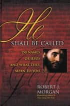 He Shall Be Called - 150 Names of Jesus and What They Mean to You ebook by Robert J. Morgan