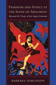 Feminism and Affect at the Scene of Argument - Beyond the Trope of the Angry Feminist ebook by Barbara Tomlinson