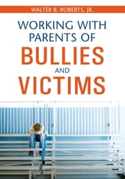 Working With Parents of Bullies and Victims ebook by Walter B. Roberts