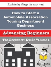 How to Start a Automobile Association Touring Department Business (Beginners Guide) - How to Start a Automobile Association Touring Department Business (Beginners Guide) ebook by Marquis Levin