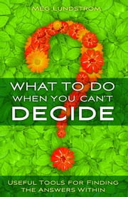 What to Do When You Can't Decide - Useful Tools for Finding the Answers Within ebook by Meg Lundstrom