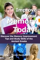 Improve Your Memory Today! Discover the Memory Improvement Tips and Study Skills of the Ancient Greeks ebook by Vernon Macdonald