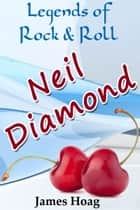 Legends of Rock & Roll: Neil Diamond ebook by James Hoag
